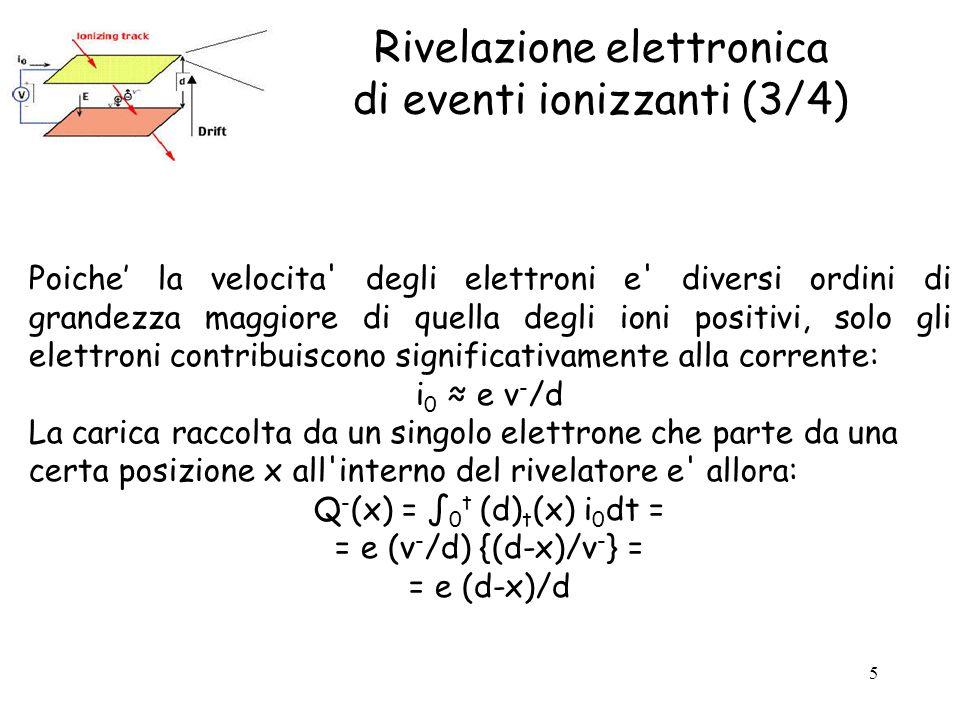 5 Rivelazione elettronica di eventi ionizzanti (3/4) Poiche' la velocita degli elettroni e diversi ordini di grandezza maggiore di quella degli ioni positivi, solo gli elettroni contribuiscono significativamente alla corrente: i 0 ≈ e v - /d La carica raccolta da un singolo elettrone che parte da una certa posizione x all interno del rivelatore e allora: Q - (x) = ∫ 0 t (d) t (x) i 0 dt = = e (v - /d) {(d-x)/v - } = = e (d-x)/d