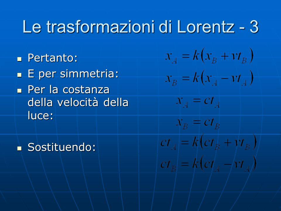 Le trasformazioni di Lorentz - 2 Sia il sistema A quello fermo ed il sistema B in moto uniforme rispetto ad A con velocità v. Sia il sistema A quello