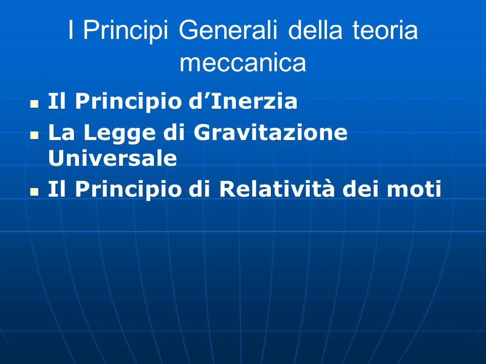 I Principi Generali della teoria meccanica Il Principio d'Inerzia La Legge di Gravitazione Universale Il Principio di Relatività dei moti