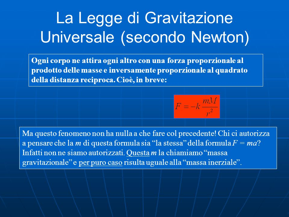 La Legge di Gravitazione Universale (secondo Newton) Ogni corpo ne attira ogni altro con una forza proporzionale al prodotto delle masse e inversamente proporzionale al quadrato della distanza reciproca.