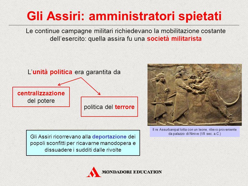 Gli Assiri: amministratori spietati Le continue campagne militari richiedevano la mobilitazione costante dell'esercito: quella assira fu una società m