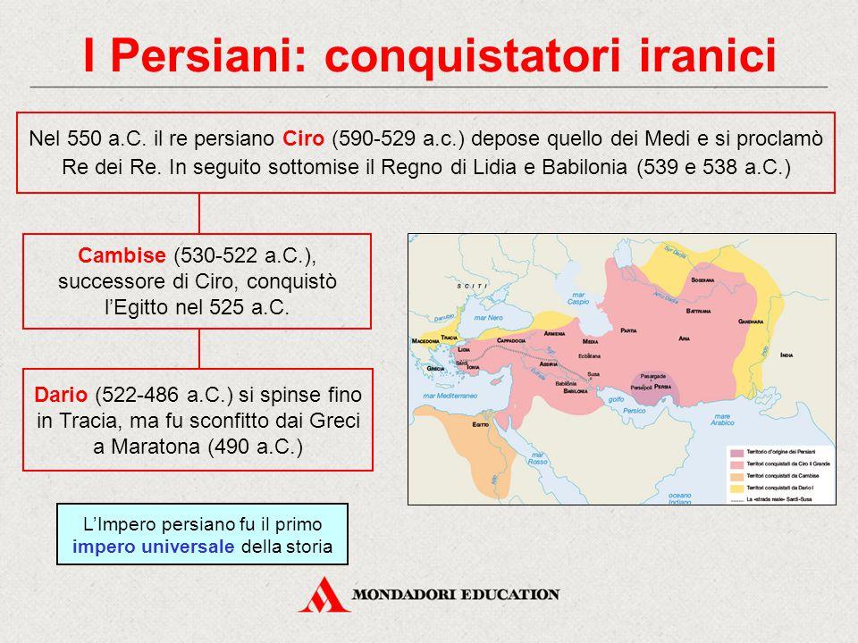 I Persiani: conquistatori iranici Nel 550 a.C. il re persiano Ciro (590-529 a.c.) depose quello dei Medi e si proclamò Re dei Re. In seguito sottomise