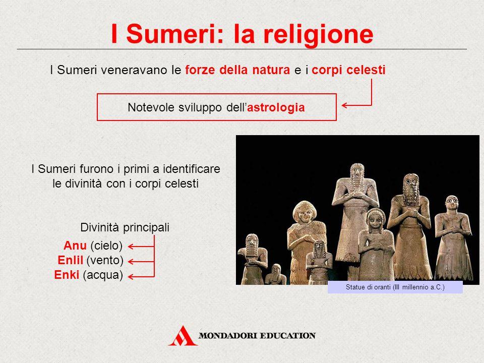 I Sumeri: la religione I Sumeri veneravano le forze della natura e i corpi celesti Statue di oranti (III millennio a.C.) Notevole sviluppo dell'astrol