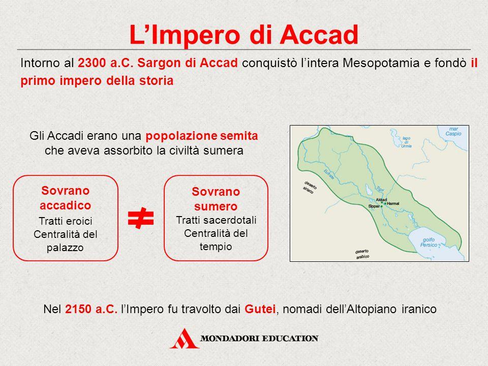 L'Impero di Accad Intorno al 2300 a.C. Sargon di Accad conquistò l'intera Mesopotamia e fondò il primo impero della storia Nel 2150 a.C. l'Impero fu t