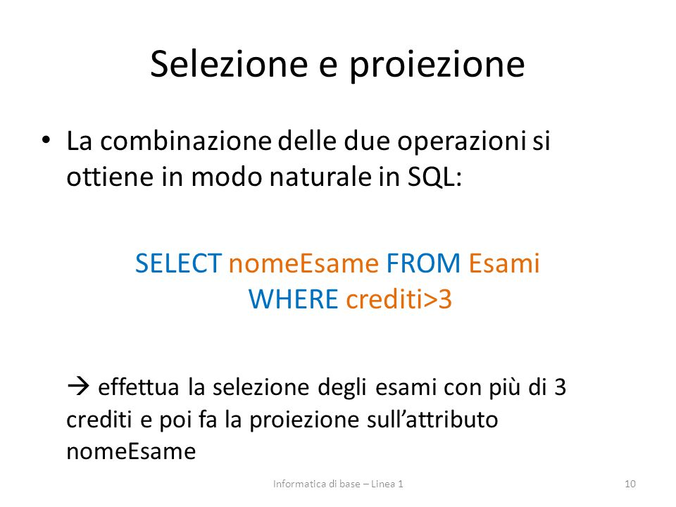 Selezione e proiezione La combinazione delle due operazioni si ottiene in modo naturale in SQL: SELECT nomeEsame FROM Esami WHERE crediti>3  effettua la selezione degli esami con più di 3 crediti e poi fa la proiezione sull'attributo nomeEsame 10Informatica di base – Linea 1