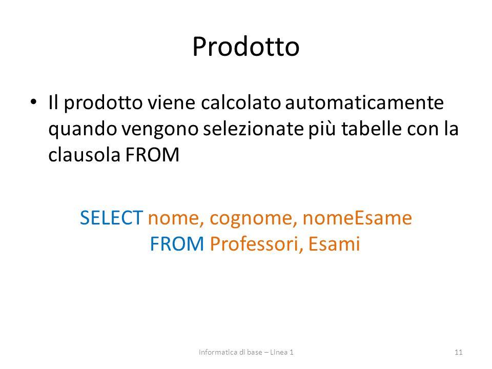 Prodotto Il prodotto viene calcolato automaticamente quando vengono selezionate più tabelle con la clausola FROM SELECT nome, cognome, nomeEsame FROM Professori, Esami 11Informatica di base – Linea 1