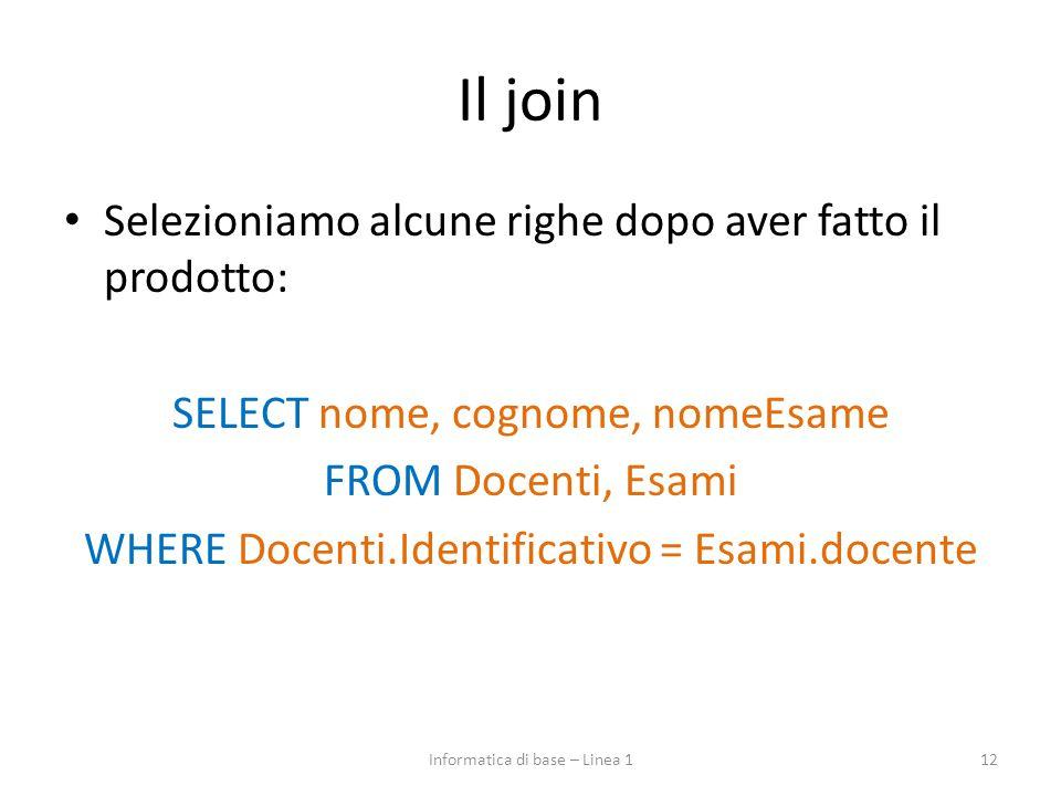 Il join Selezioniamo alcune righe dopo aver fatto il prodotto: SELECT nome, cognome, nomeEsame FROM Docenti, Esami WHERE Docenti.Identificativo = Esami.docente 12Informatica di base – Linea 1