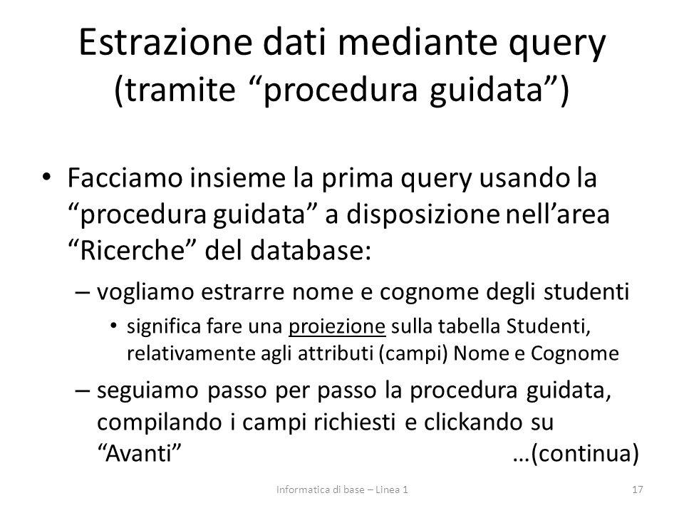 Estrazione dati mediante query (tramite procedura guidata ) Facciamo insieme la prima query usando la procedura guidata a disposizione nell'area Ricerche del database: – vogliamo estrarre nome e cognome degli studenti significa fare una proiezione sulla tabella Studenti, relativamente agli attributi (campi) Nome e Cognome – seguiamo passo per passo la procedura guidata, compilando i campi richiesti e clickando su Avanti …(continua) 17Informatica di base – Linea 1