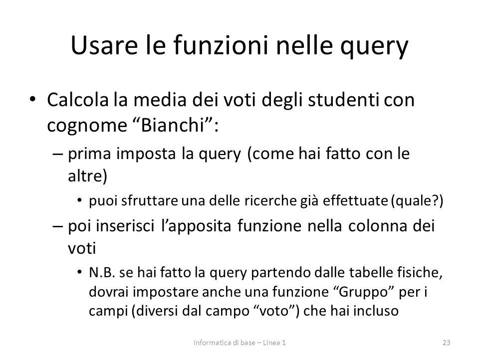 Usare le funzioni nelle query Calcola la media dei voti degli studenti con cognome Bianchi : – prima imposta la query (come hai fatto con le altre) puoi sfruttare una delle ricerche già effettuate (quale ) – poi inserisci l'apposita funzione nella colonna dei voti N.B.