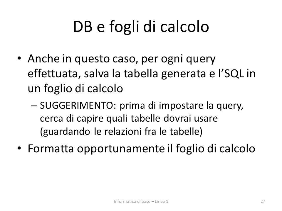 DB e fogli di calcolo Anche in questo caso, per ogni query effettuata, salva la tabella generata e l'SQL in un foglio di calcolo – SUGGERIMENTO: prima di impostare la query, cerca di capire quali tabelle dovrai usare (guardando le relazioni fra le tabelle) Formatta opportunamente il foglio di calcolo 27Informatica di base – Linea 1