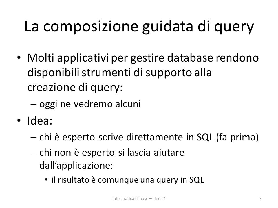 La composizione guidata di query Molti applicativi per gestire database rendono disponibili strumenti di supporto alla creazione di query: – oggi ne vedremo alcuni Idea: – chi è esperto scrive direttamente in SQL (fa prima) – chi non è esperto si lascia aiutare dall'applicazione: il risultato è comunque una query in SQL 7Informatica di base – Linea 1