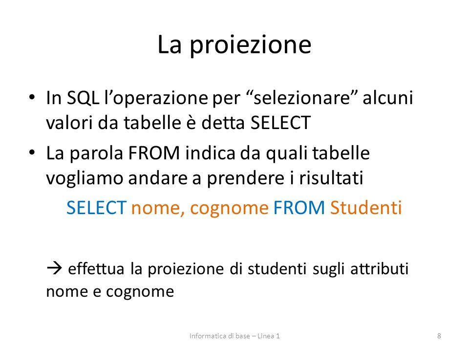 La proiezione In SQL l'operazione per selezionare alcuni valori da tabelle è detta SELECT La parola FROM indica da quali tabelle vogliamo andare a prendere i risultati SELECT nome, cognome FROM Studenti  effettua la proiezione di studenti sugli attributi nome e cognome 8Informatica di base – Linea 1