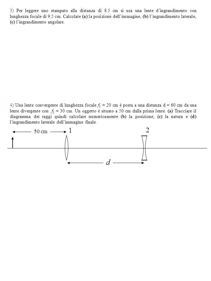 4) Una lente convergente di lunghezza focale f 1 = 20 cm è posta a una distanza d = 60 cm da una lente divergente con f 2 = 30 cm. Un oggetto è situat