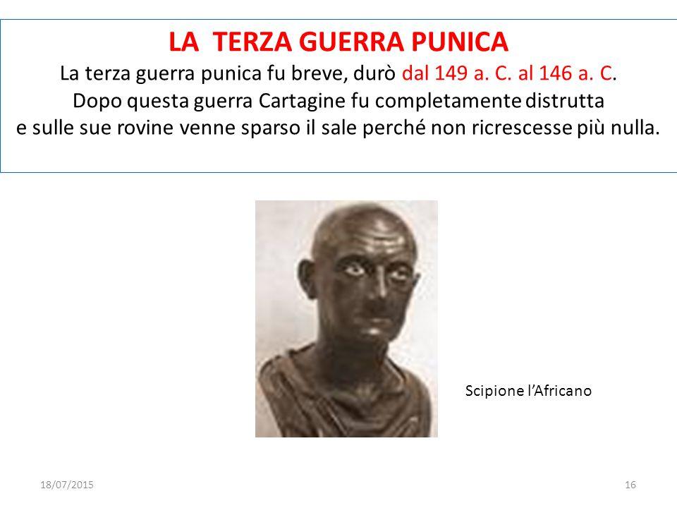 LA TERZA GUERRA PUNICA La terza guerra punica fu breve, durò dal 149 a. C. al 146 a. C. Dopo questa guerra Cartagine fu completamente distrutta e sull