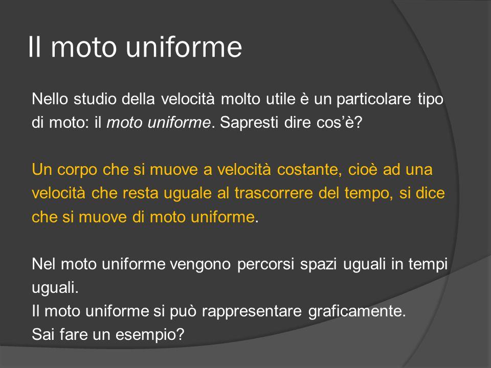 Il moto uniforme Nello studio della velocità molto utile è un particolare tipo di moto: il moto uniforme. Sapresti dire cos'è? Un corpo che si muove a