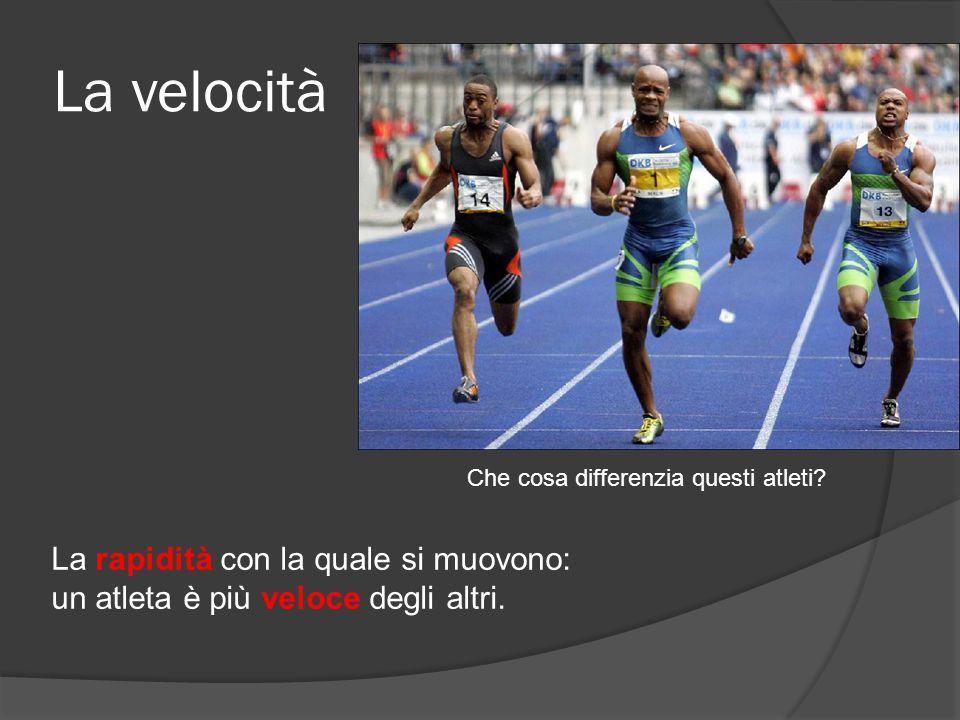 La velocità Che cosa differenzia questi atleti? La rapidità con la quale si muovono: un atleta è più veloce degli altri.