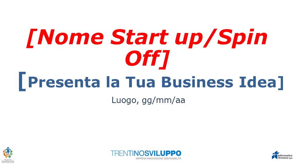 [Nome Start up/Spin Off] [ Presenta la Tua Business Idea] Luogo, gg/mm/aa