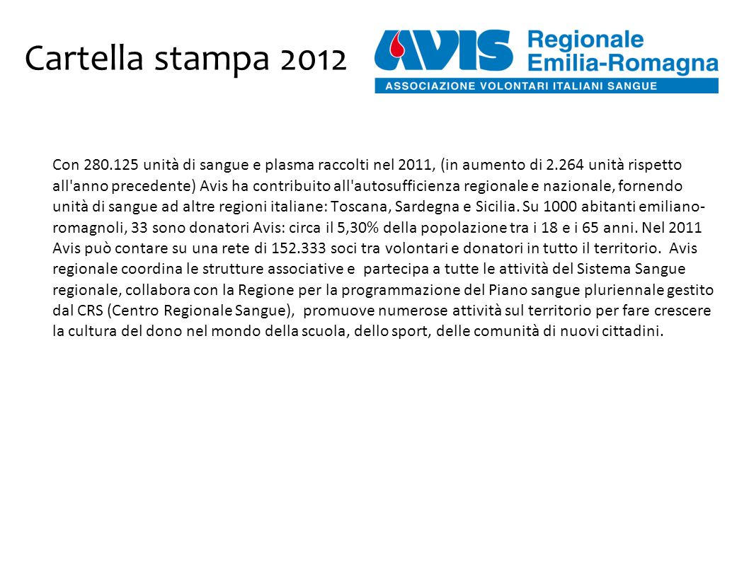 Cartella stampa 2012 Con 280.125 unità di sangue e plasma raccolti nel 2011, (in aumento di 2.264 unità rispetto all anno precedente) Avis ha contribuito all autosufficienza regionale e nazionale, fornendo unità di sangue ad altre regioni italiane: Toscana, Sardegna e Sicilia.