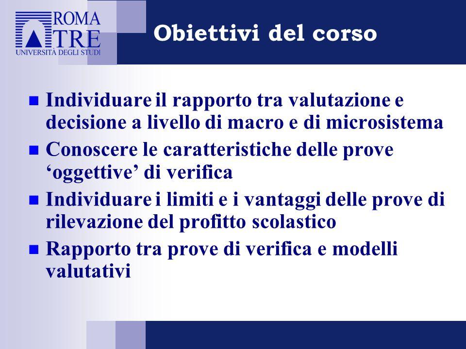 Obiettivi del corso Individuare il rapporto tra valutazione e decisione a livello di macro e di microsistema Conoscere le caratteristiche delle prove