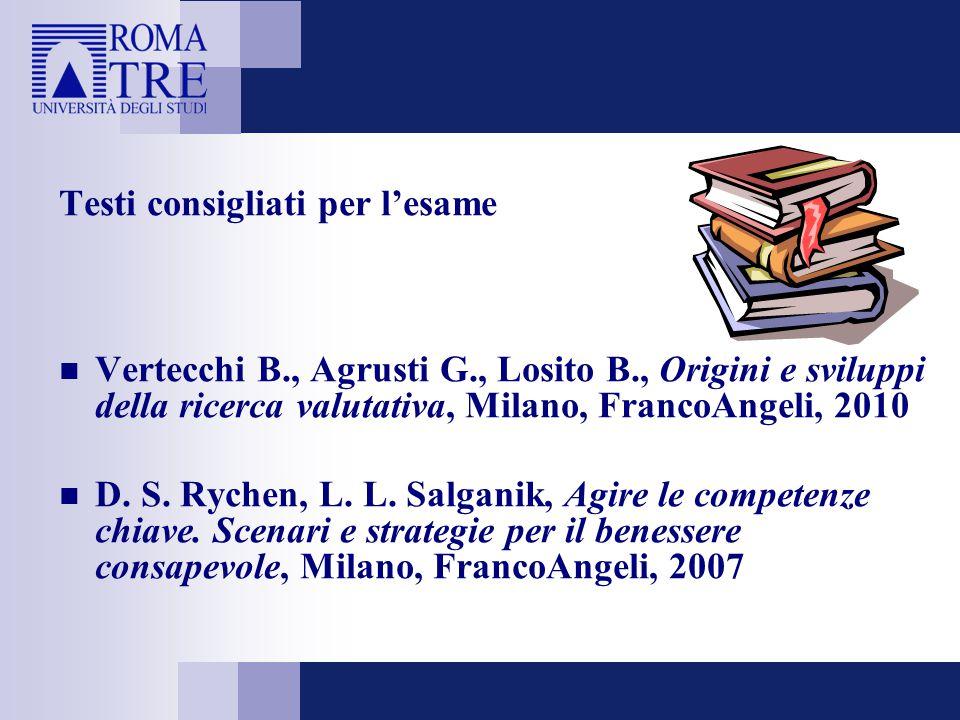 Testi consigliati per l'esame Vertecchi B., Agrusti G., Losito B., Origini e sviluppi della ricerca valutativa, Milano, FrancoAngeli, 2010 D. S. Ryche