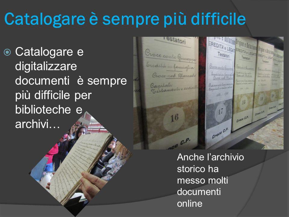  Catalogare e digitalizzare documenti è sempre più difficile per biblioteche e archivi… Catalogare è sempre più difficile Anche l'archivio storico ha messo molti documenti online