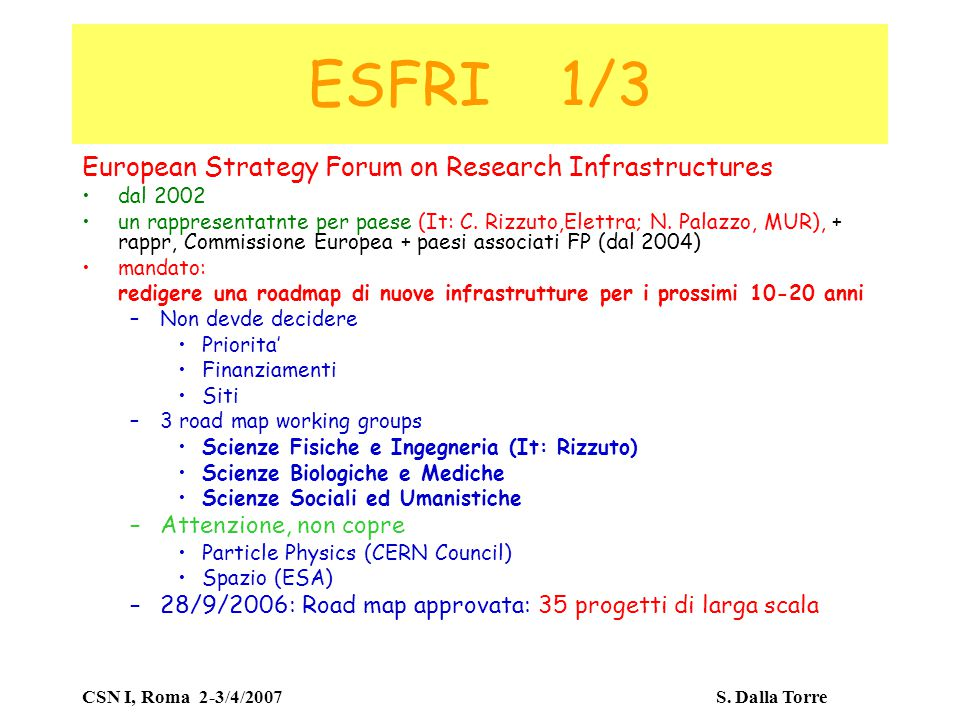 CSN I, Roma 2-3/4/2007 S. Dalla Torre ESFRI 1/3 European Strategy Forum on Research Infrastructures dal 2002 un rappresentatnte per paese (It: C. Rizz
