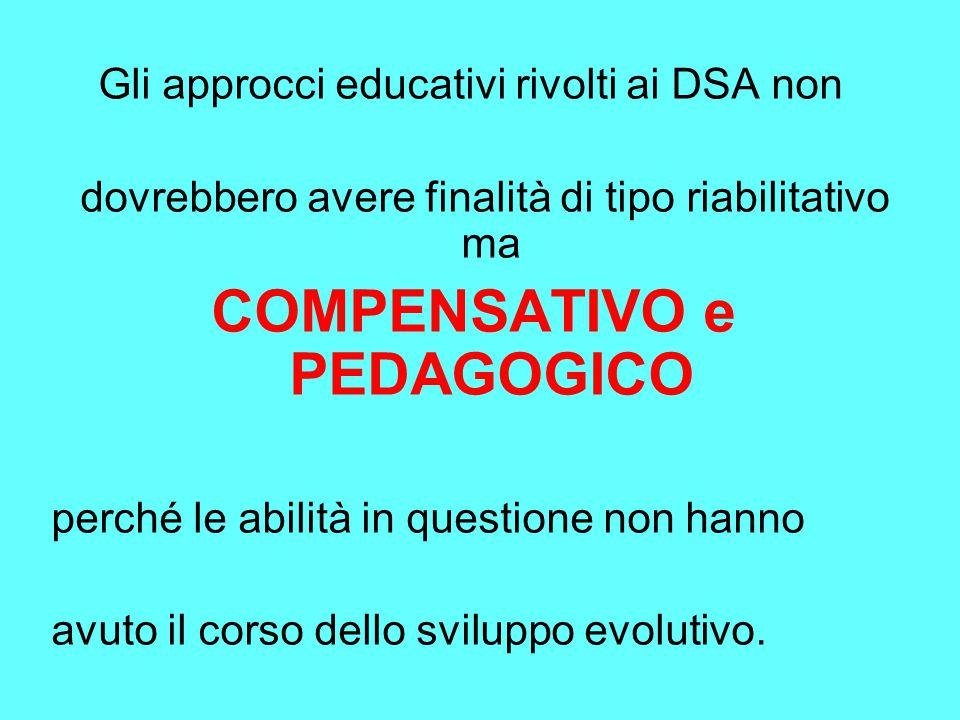 Gli approcci educativi rivolti ai DSA non dovrebbero avere finalità di tipo riabilitativo ma COMPENSATIVO e PEDAGOGICO perché le abilità in questione