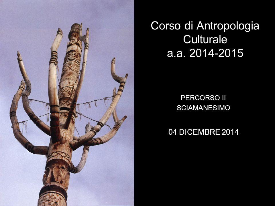 Corso di Antropologia Culturale a.a. 2014-2015 PERCORSO II SCIAMANESIMO 04 DICEMBRE 2014