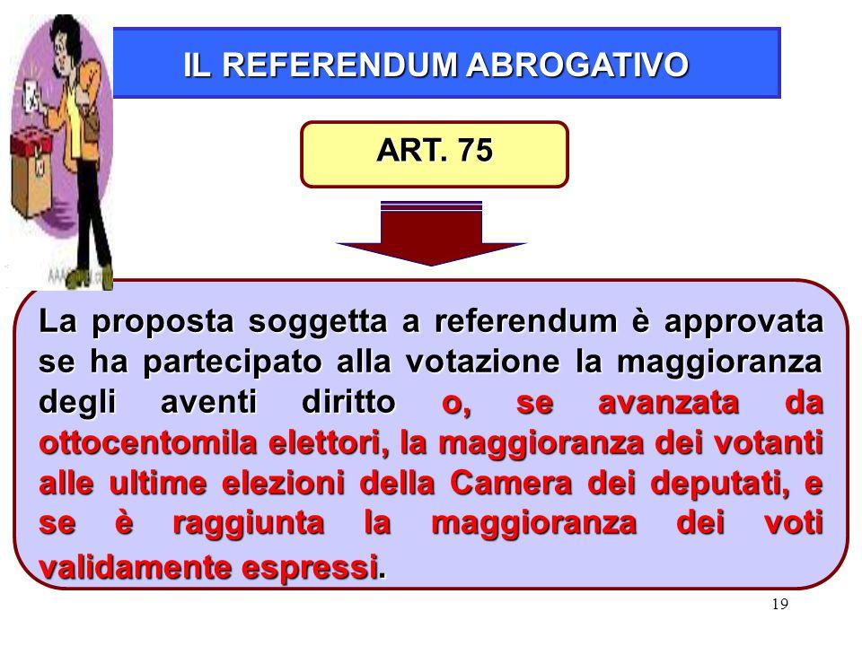19 IL REFERENDUM ABROGATIVO La proposta soggetta a referendum è approvata se ha partecipato alla votazione la maggioranza degli aventi diritto o, se a