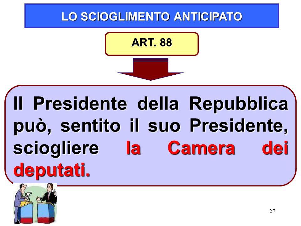 27 LO SCIOGLIMENTO ANTICIPATO Il Presidente della Repubblica può, sentito il suo Presidente, sciogliere la Camera dei deputati. ART. 88