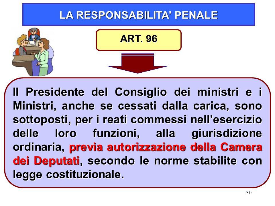 30 LA RESPONSABILITA' PENALE Il Presidente del Consiglio dei ministri e i Ministri, anche se cessati dalla carica, sono sottoposti, per i reati commes