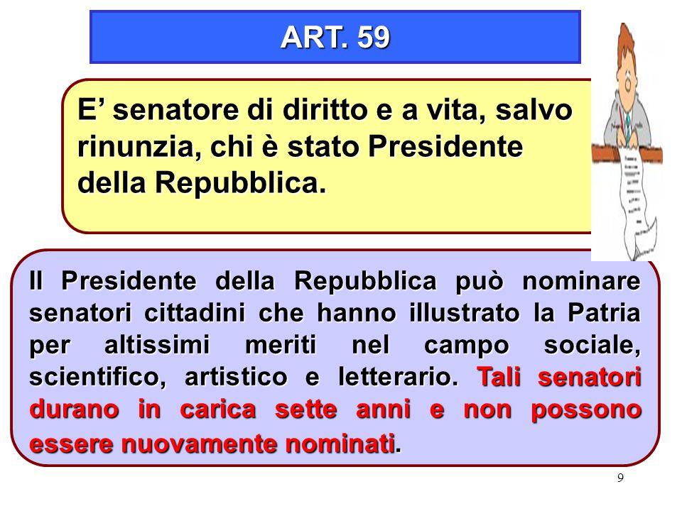 9 ART. 59 Il Presidente della Repubblica può nominare senatori cittadini che hanno illustrato la Patria per altissimi meriti nel campo sociale, scient