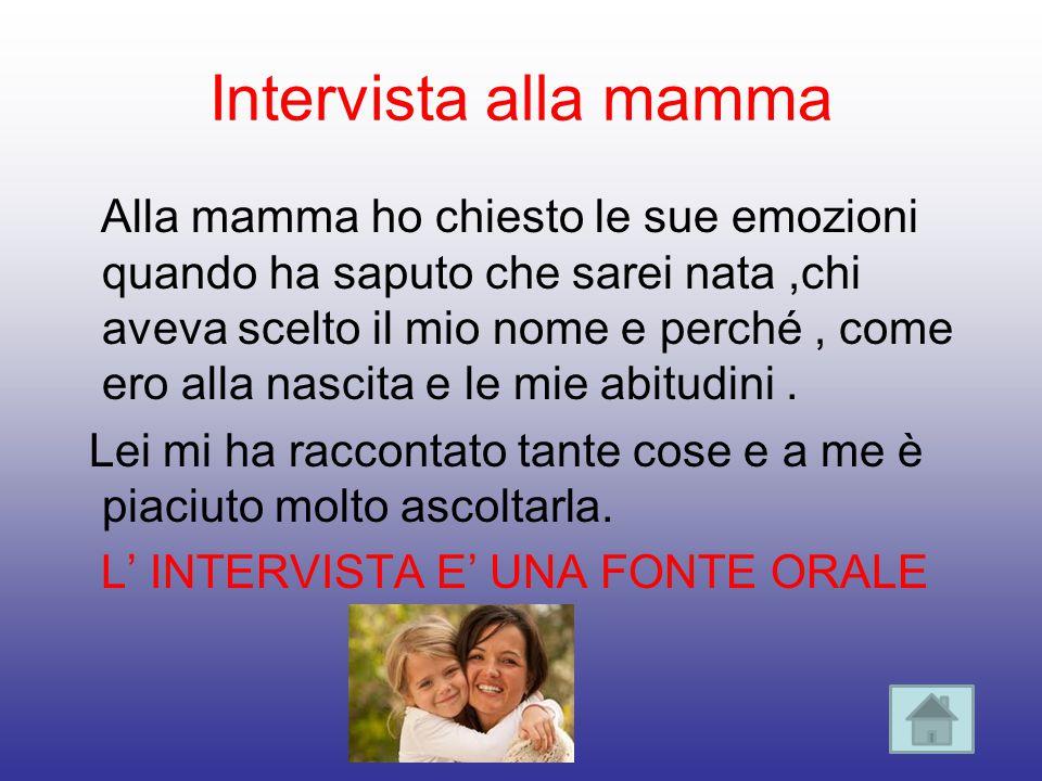 Intervista alla mamma Alla mamma ho chiesto le sue emozioni quando ha saputo che sarei nata,chi aveva scelto il mio nome e perché, come ero alla nasci