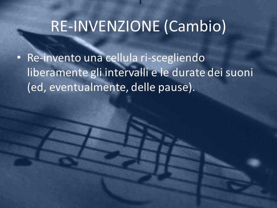 RE-INVENZIONE (Cambio) Re-invento una cellula ri-scegliendo liberamente gli intervalli e le durate dei suoni (ed, eventualmente, delle pause).