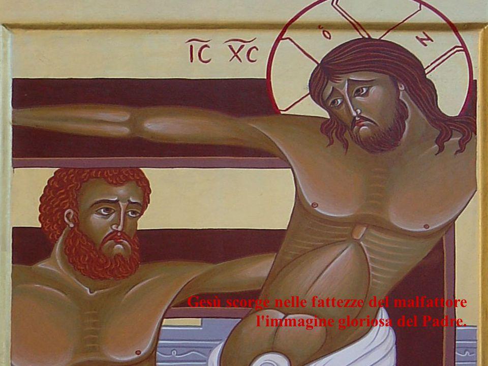 Gesù scorge nelle fattezze del malfattore l immagine gloriosa del Padre.