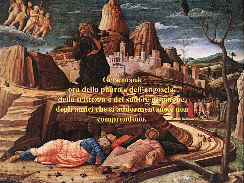 Getsemani, ora della paura e dell angoscia, della tristezza e del sudore di sangue, degli amici che si addormentano e non comprendono.