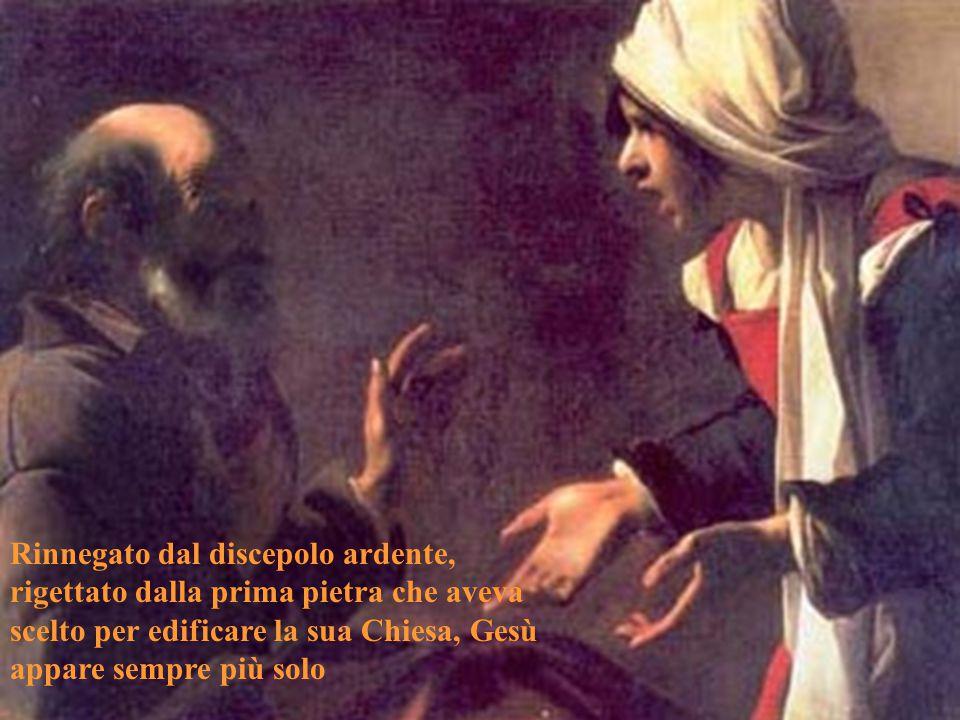 Rinnegato dal discepolo ardente, rigettato dalla prima pietra che aveva scelto per edificare la sua Chiesa, Gesù appare sempre più solo
