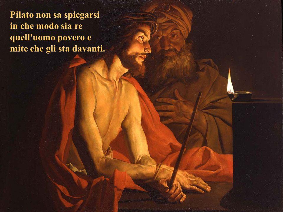 Pilato non sa spiegarsi in che modo sia re quell uomo povero e mite che gli sta davanti.