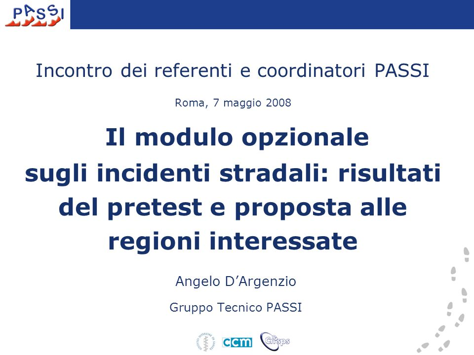 Incontro dei referenti e coordinatori PASSI Roma, 7 maggio 2008 Il modulo opzionale sugli incidenti stradali: risultati del pretest e proposta alle regioni interessate Angelo D'Argenzio Gruppo Tecnico PASSI