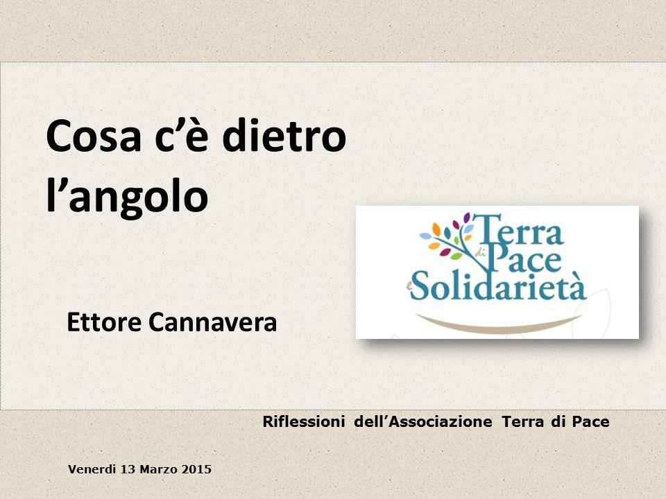 Cosa c'è dietro l'angolo Riflessioni dell'Associazione Terra di Pace Venerdi 13 Marzo 2015 Ettore Cannavera