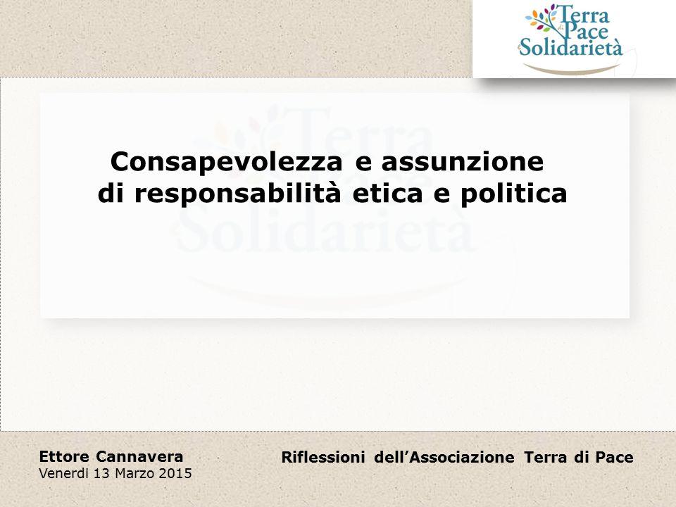 Riflessioni dell'Associazione Terra di Pace Ettore Cannavera Venerdi 13 Marzo 2015 Consapevolezza e assunzione di responsabilità etica e politica