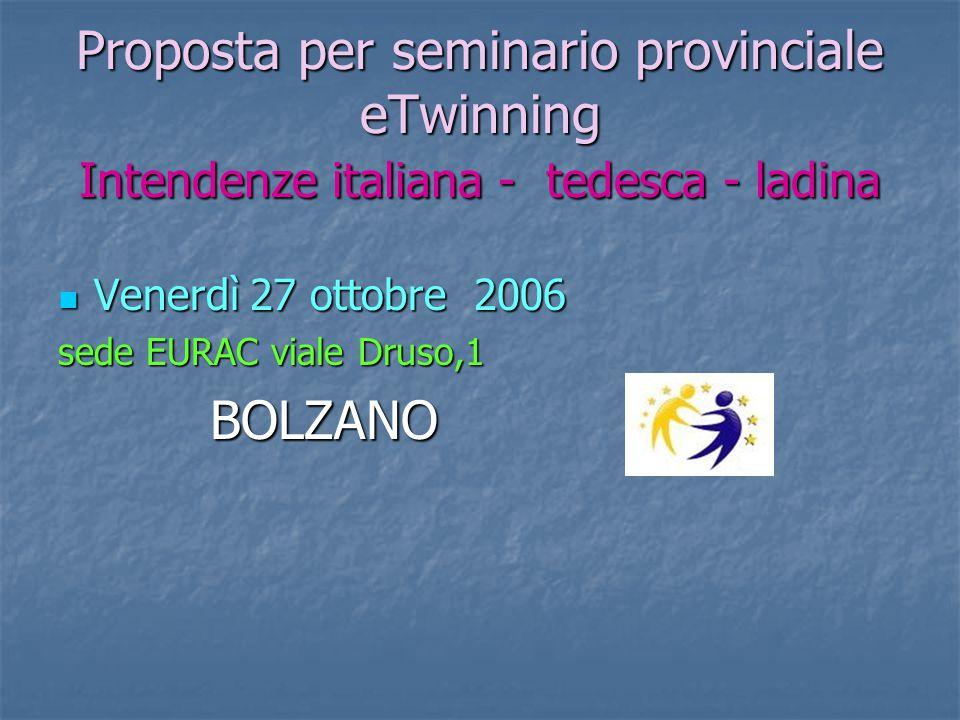 Proposta per seminario provinciale eTwinning Intendenze italiana - tedesca - ladina Venerdì 27 ottobre 2006 Venerdì 27 ottobre 2006 sede EURAC viale Druso,1 BOLZANO BOLZANO
