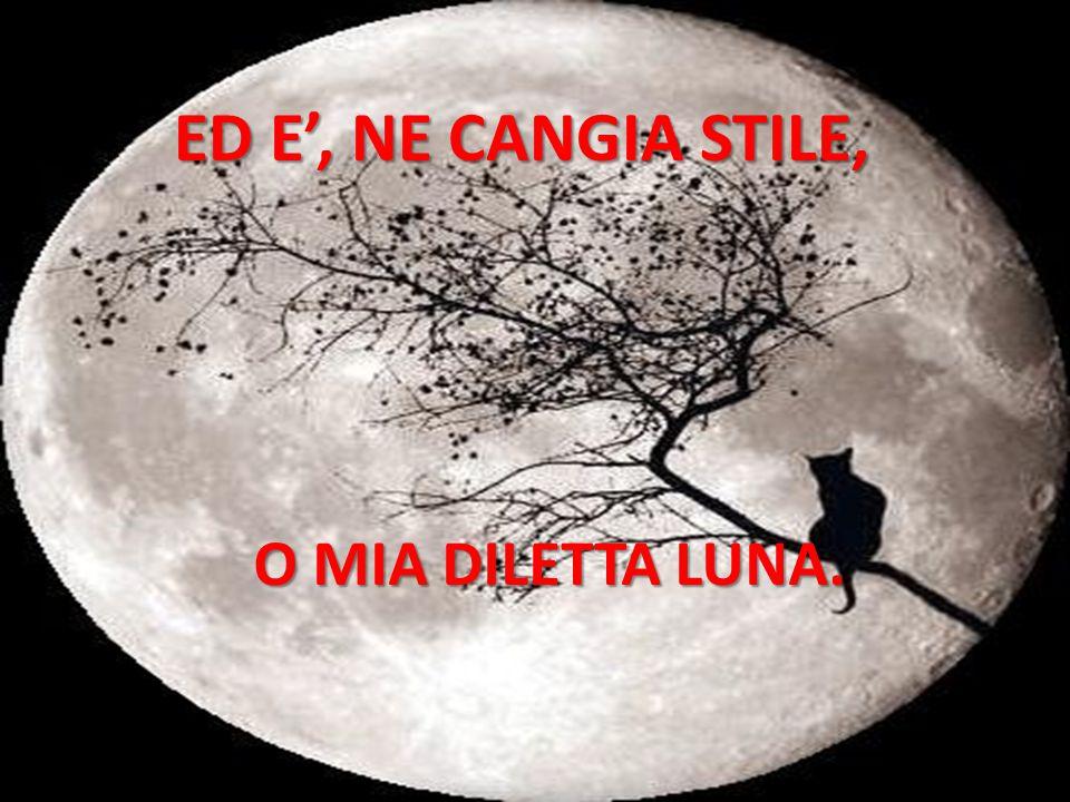 ED E', NE CANGIA STILE, O MIA DILETTA LUNA.