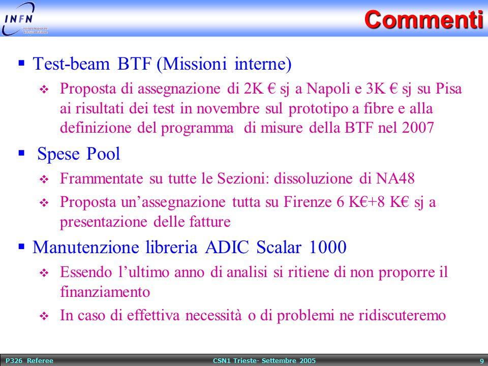 P326 Referee CSN1 Trieste- Settembre 2005 9Commenti  Test-beam BTF (Missioni interne)  Proposta di assegnazione di 2K € sj a Napoli e 3K € sj su Pisa ai risultati dei test in novembre sul prototipo a fibre e alla definizione del programma di misure della BTF nel 2007  Spese Pool  Frammentate su tutte le Sezioni: dissoluzione di NA48  Proposta un'assegnazione tutta su Firenze 6 K€+8 K€ sj a presentazione delle fatture  Manutenzione libreria ADIC Scalar 1000  Essendo l'ultimo anno di analisi si ritiene di non proporre il finanziamento  In caso di effettiva necessità o di problemi ne ridiscuteremo