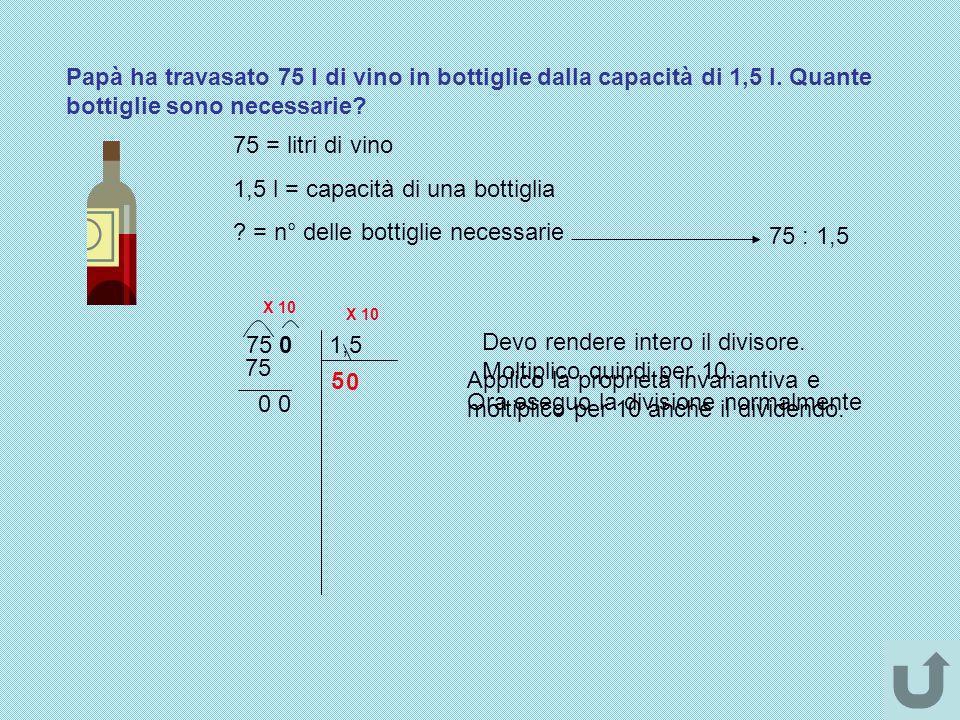 Papà ha travasato 75 l di vino in bottiglie dalla capacità di 1,5 l. Quante bottiglie sono necessarie? 75 = litri di vino 1,5 l = capacità di una bott