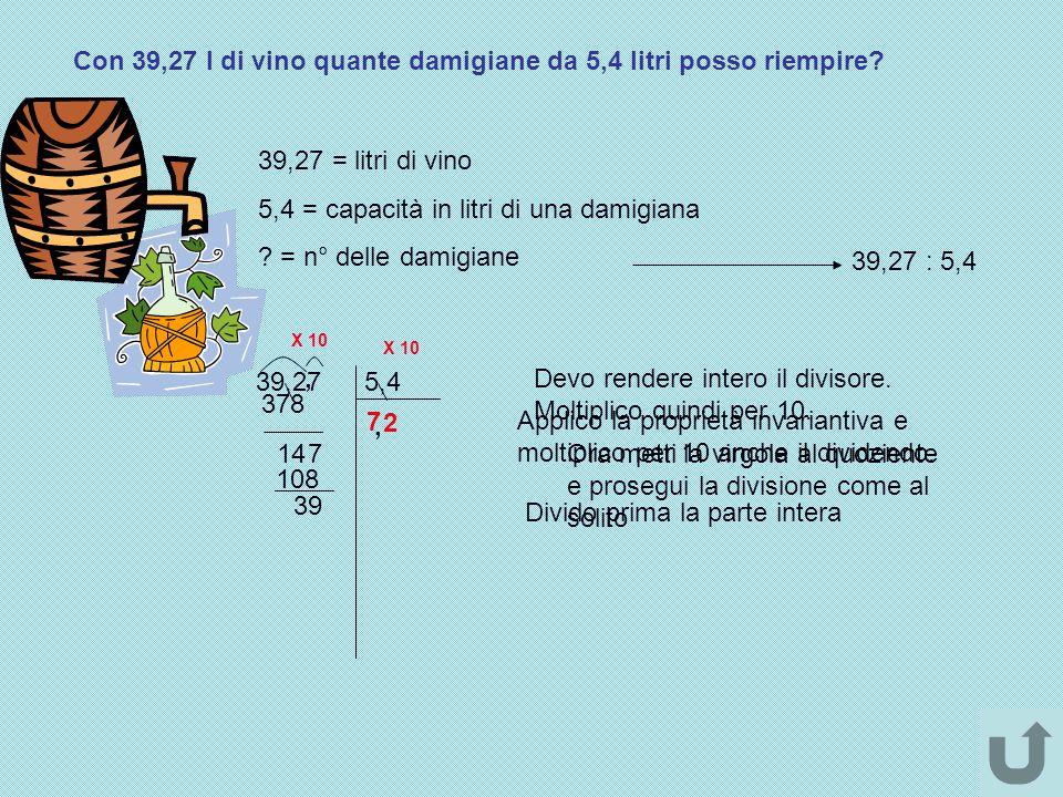 Con 39,27 l di vino quante damigiane da 5,4 litri posso riempire? 39,27 = litri di vino 5,4 = capacità in litri di una damigiana ? = n° delle damigian