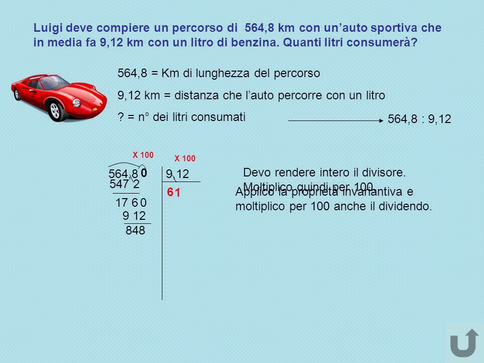 Luigi deve compiere un percorso di 564,8 km con un'auto sportiva che in media fa 9,12 km con un litro di benzina. Quanti litri consumerà? 564,8 = Km d