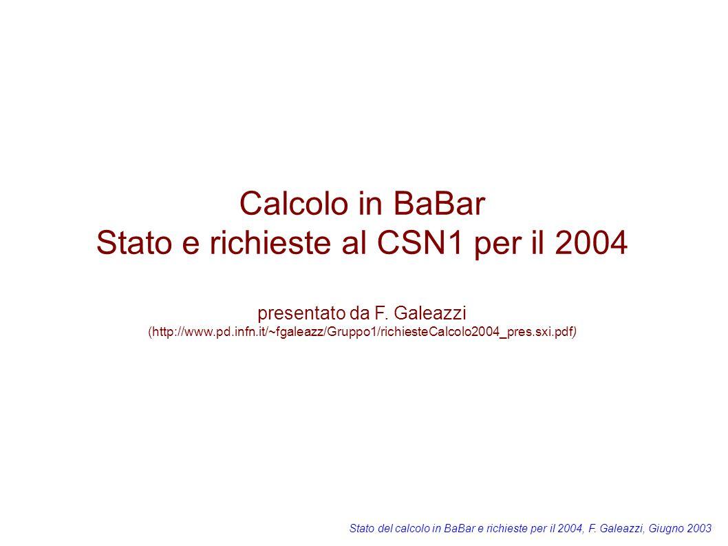 Stato del calcolo in BaBar e richieste per il 2004, F. Galeazzi, Giugno 2003 Calcolo in BaBar Stato e richieste al CSN1 per il 2004 presentato da F. G