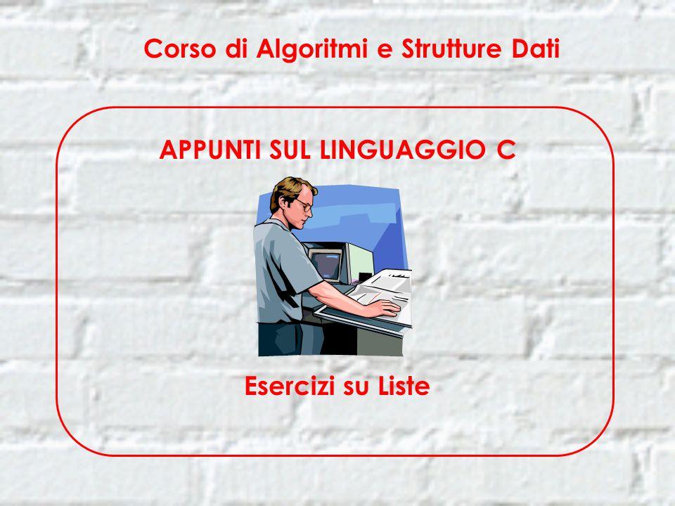 Corso di Algoritmi e Strutture Dati APPUNTI SUL LINGUAGGIO C Esercizi su Liste