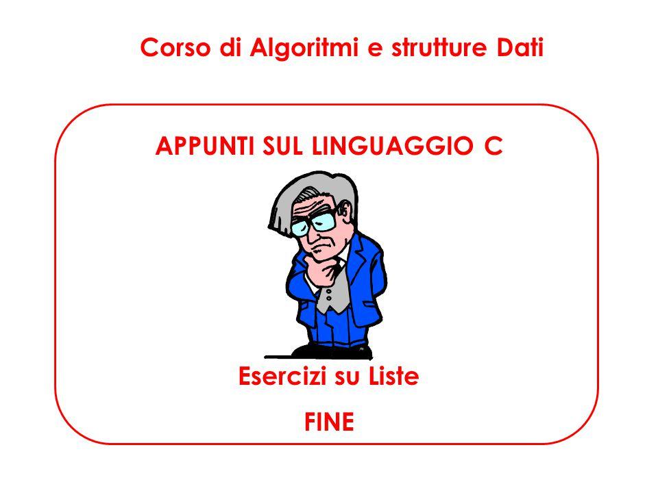 Corso di Algoritmi e strutture Dati APPUNTI SUL LINGUAGGIO C Esercizi su Liste FINE